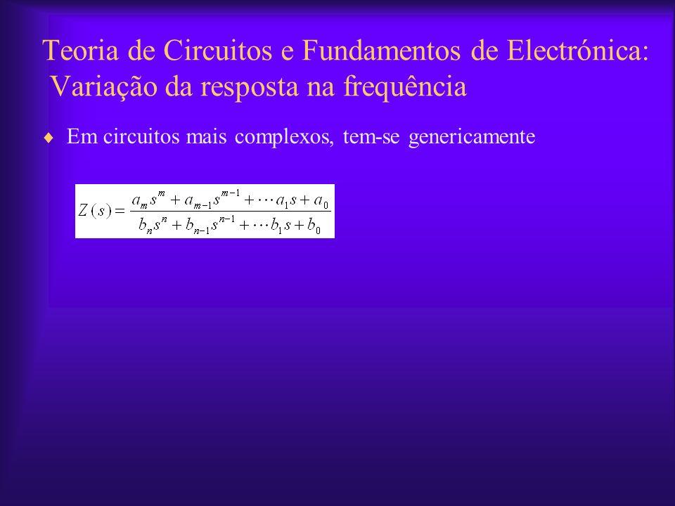 Teoria de Circuitos e Fundamentos de Electrónica: Variação da resposta na frequência Em circuitos mais complexos, tem-se genericamente