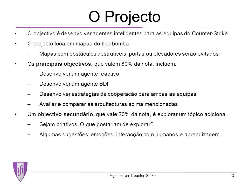 Agentes em Counter-Strike3 O Projecto O objectivo é desenvolver agentes inteligentes para as equipas do Counter-Strike O projecto foca em mapas do tipo bomba –Mapas com obstáculos destrutíveis, portas ou elevadores serão evitados Os principais objectivos, que valem 80% da nota, incluem: –Desenvolver um agente reactivo –Desenvolver um agente BDI –Desenvolver estratégias de cooperação para ambas as equipas –Avaliar e comparar as arquitecturas acima mencionadas Um objectivo secundário, que vale 20% da nota, é explorar um tópico adicional –Sejam criativos.