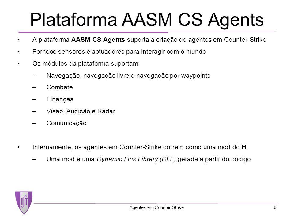 Agentes em Counter-Strike6 Plataforma AASM CS Agents A plataforma AASM CS Agents suporta a criação de agentes em Counter-Strike Fornece sensores e actuadores para interagir com o mundo Os módulos da plataforma suportam: –Navegação, navegação livre e navegação por waypoints –Combate –Finanças –Visão, Audição e Radar –Comunicação Internamente, os agentes em Counter-Strike correm como uma mod do HL –Uma mod é uma Dynamic Link Library (DLL) gerada a partir do código