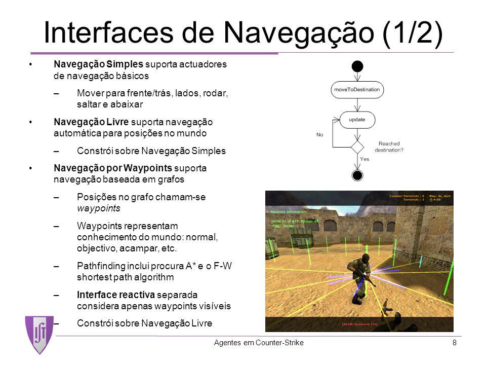 Agentes em Counter-Strike8 Interfaces de Navegação (1/2) Navegação Simples suporta actuadores de navegação básicos –Mover para frente/trás, lados, rodar, saltar e abaixar Navegação Livre suporta navegação automática para posições no mundo –Constrói sobre Navegação Simples Navegação por Waypoints suporta navegação baseada em grafos –Posições no grafo chamam-se waypoints –Waypoints representam conhecimento do mundo: normal, objectivo, acampar, etc.