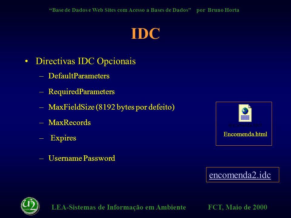LEA-Sistemas de Informação em Ambiente FCT, Maio de 2000 Base de Dados e Web Sites com Acesso a Bases de Dados por Bruno Horta IDC Directivas IDC Obrigatórias –Datasource, Template, SQLStatement ficheiro da API do Internet Server API que lê um ficheiro.idc e contém comandos para enviar ao ODBC ODBC envia ao servidor da Base de Dados Encomenda.html encomenda.idc