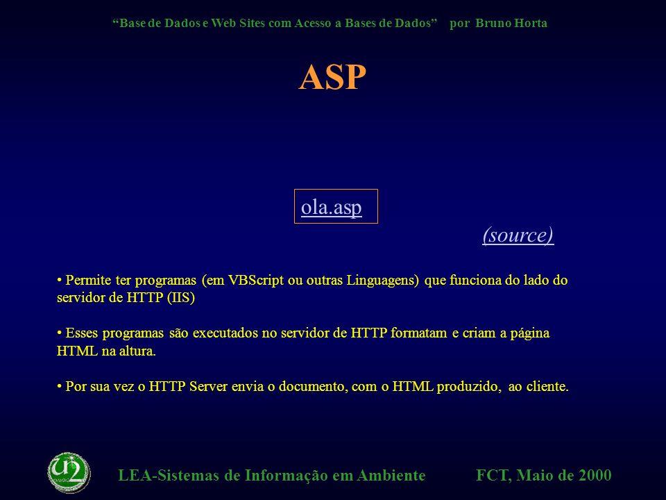 LEA-Sistemas de Informação em Ambiente FCT, Maio de 2000 Base de Dados e Web Sites com Acesso a Bases de Dados por Bruno Horta Topologia ASP WWW Client HTTP Server c/ ASP DB Server LAN Internet HTML HTTP ADO ODBC