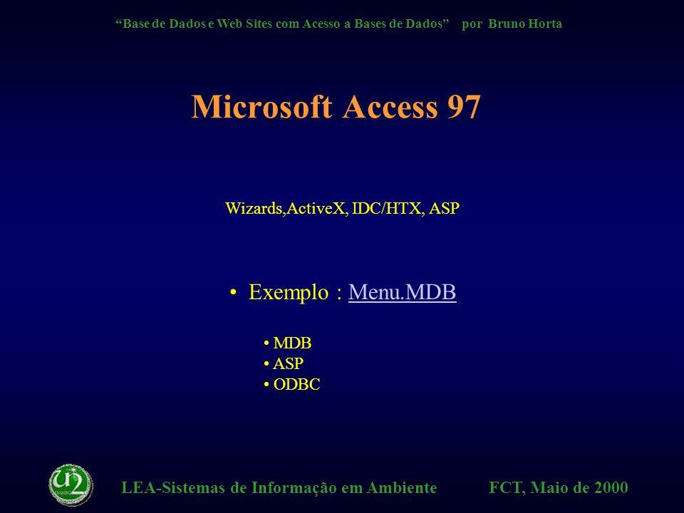 LEA-Sistemas de Informação em Ambiente FCT, Maio de 2000 Base de Dados e Web Sites com Acesso a Bases de Dados por Bruno Horta ASP - Características + Não necessita de carregar (como ActiveX) componentes para o lado do cliente (browser) + Este método permite aliar a técnica de scripting à técnica de acesso a Bases de Dados (via SQL Queries) + Evita trabalhar com CGIs e a difícil interface WinCGI que não é um método standard mesmo com a utilização dos ficheiros IDC/HTX - Restringido a SW Microsoft (IIS &Personal Web Server)