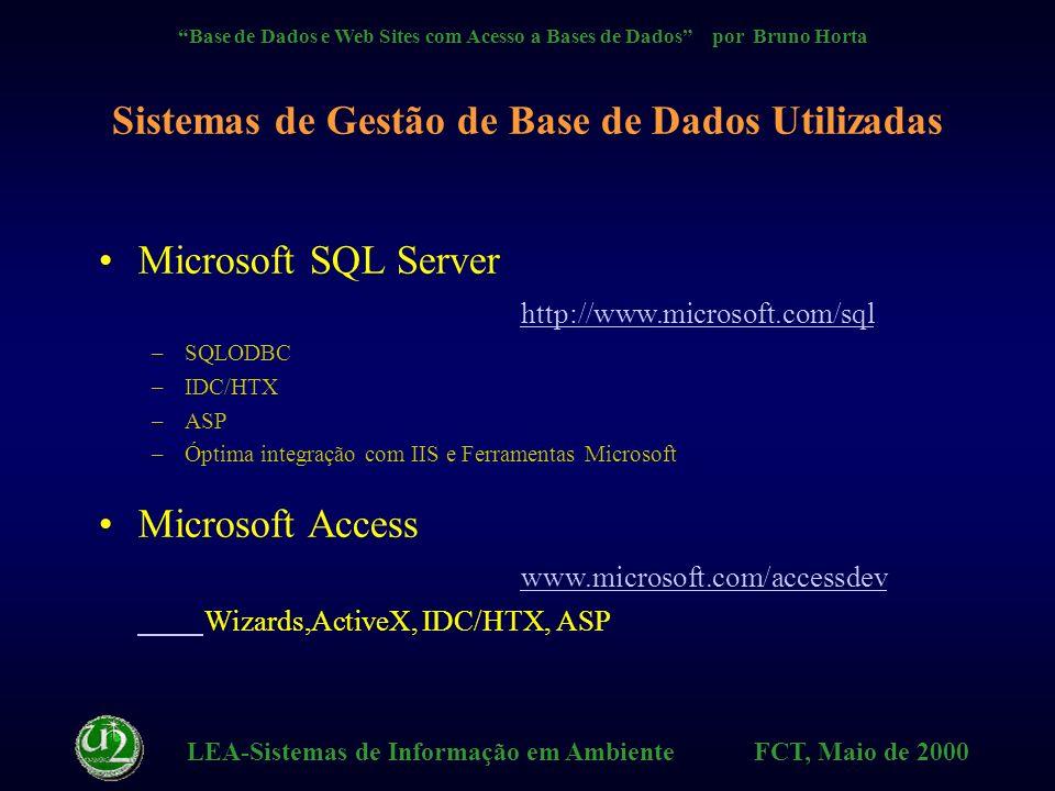 LEA-Sistemas de Informação em Ambiente FCT, Maio de 2000 Base de Dados e Web Sites com Acesso a Bases de Dados por Bruno Horta Oracle http://dozer.us.oracle.com http://dozer.us.oracle.com –Oracle WebServer, Oracle Web Agent Sybase http://www.sybase.com http://www.sybase.com –Sybase System 11 –Net Impact Studio (Powersoft inc.) INFORMIX - Illustra http://www.informix.com http://www.informix.com IBM - DB2 http://www.software.ibm.com/data/db2/db2wannc.html http://www.software.ibm.com/data/db2/db2wannc.html –World Wide Web Connection, ver.1 Sistemas de Gestão de Base de Dados Utilizadas
