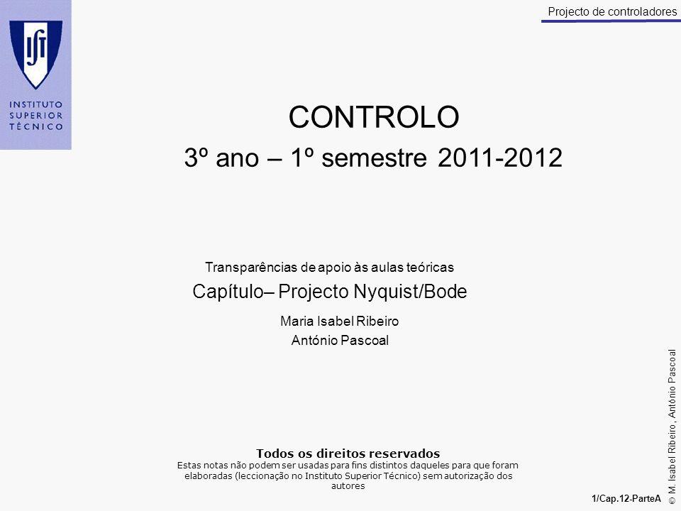 M. Isabel Ribeiro, António Pascoal 1/Cap.12-ParteA Projecto de controladores CONTROLO 3º ano – 1º semestre 2011-2012 Transparências de apoio às aulas