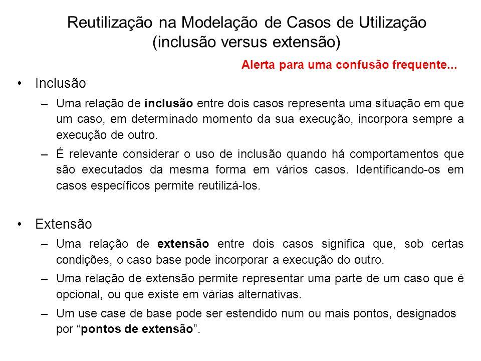 Reutilização na Modelação de Casos de Utilização (inclusão versus extensão) Inclusão –Uma relação de inclusão entre dois casos representa uma situação