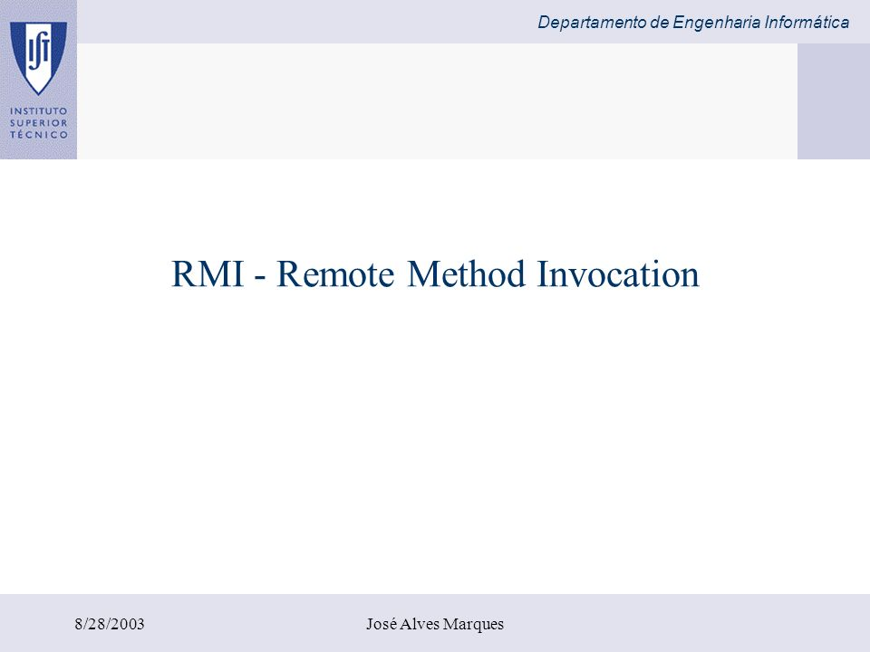Departamento de Engenharia Informática 8/28/2003José Alves Marques Invocação de Métodos em Objectos Remotos Um sistema de objectos distribuídos é uma extensão ao conceito de RPC Um objecto invoca um método noutro objecto localizado remotamente.