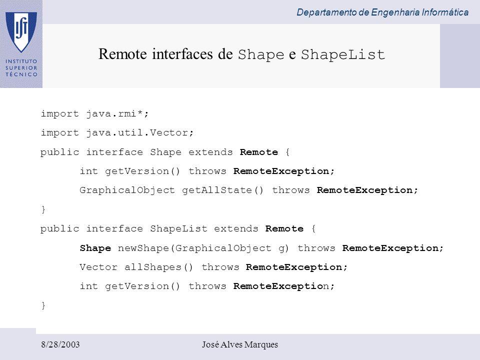 Departamento de Engenharia Informática 8/28/2003José Alves Marques import java.rmi*; import java.util.Vector; public interface Shape extends Remote {