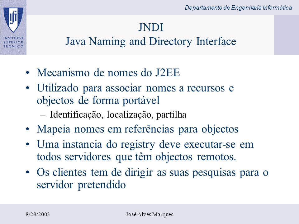 Departamento de Engenharia Informática 8/28/2003José Alves Marques JNDI Java Naming and Directory Interface Mecanismo de nomes do J2EE Utilizado para