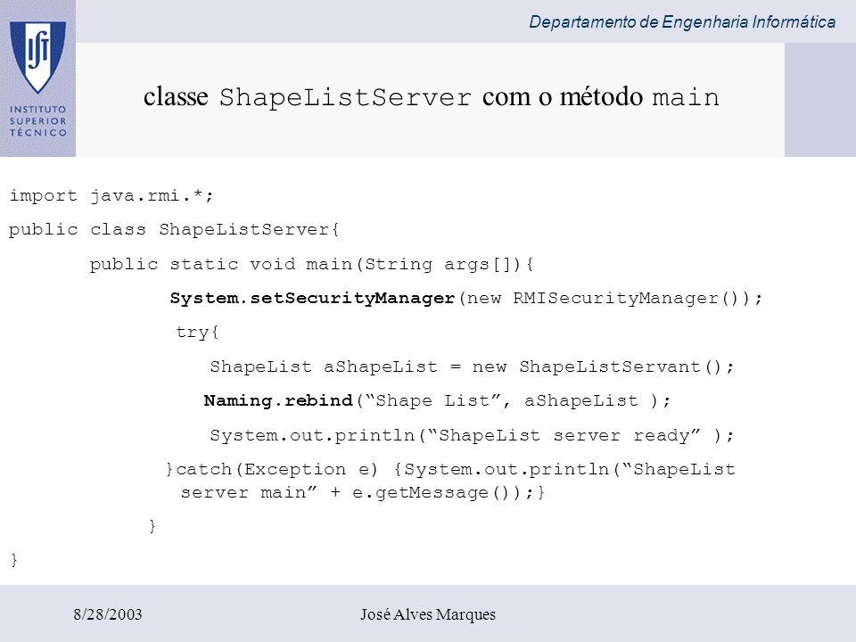 Departamento de Engenharia Informática 8/28/2003José Alves Marques import java.rmi.*; public class ShapeListServer{ public static void main(String arg