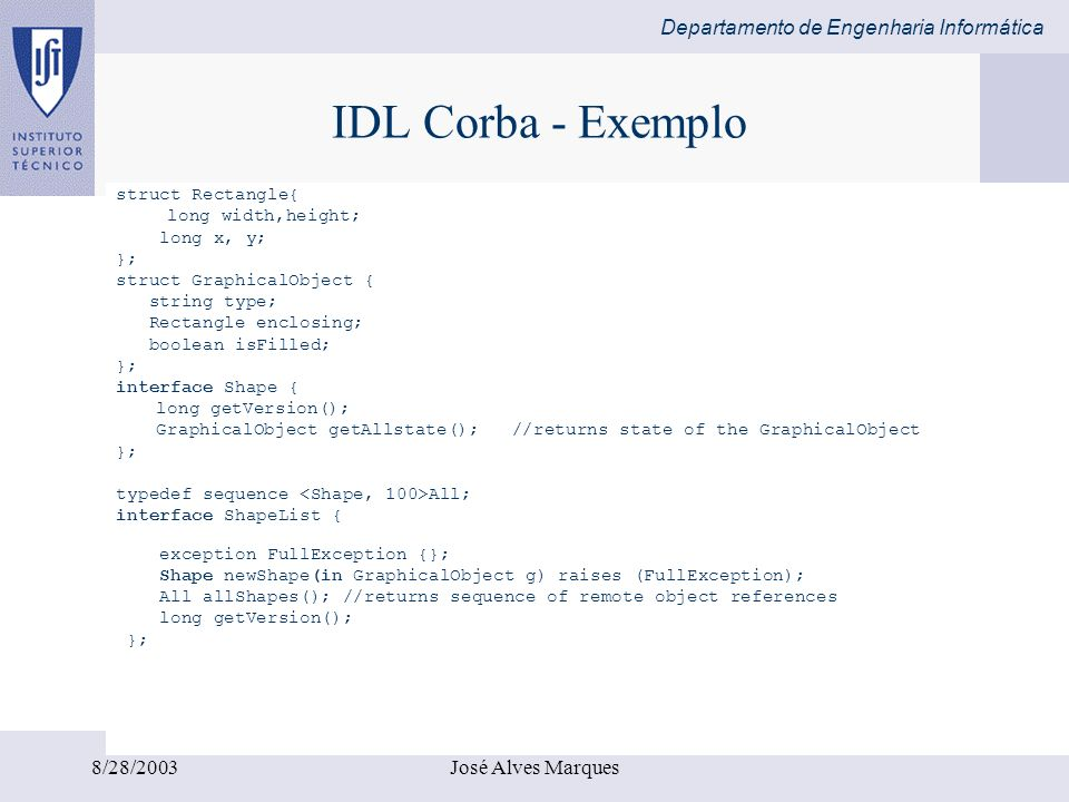 Departamento de Engenharia Informática 8/28/2003José Alves Marques IDL Corba - Exemplo struct Rectangle{ long width,height; long x, y; }; struct Graph