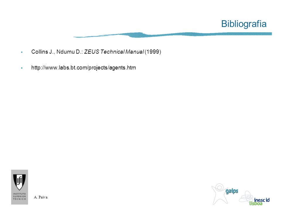 A. Paiva Bibliografia Collins J., Ndumu D.: ZEUS Technical Manual (1999) http://www.labs.bt.com/projects/agents.htm