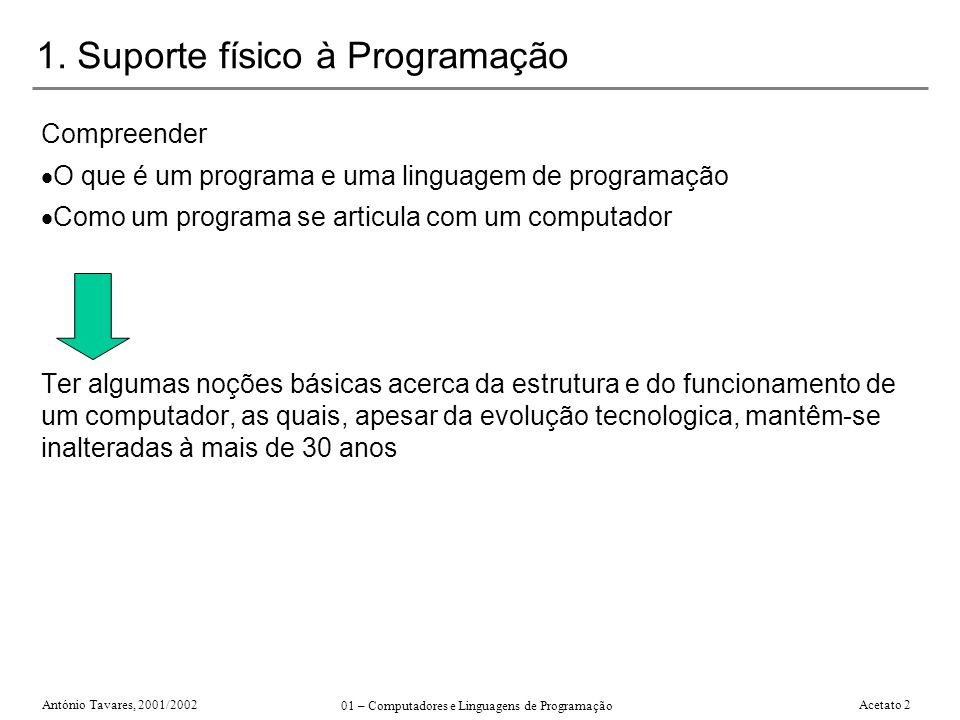 António Tavares, 2001/2002 01 – Computadores e Linguagens de Programação Acetato 2 1. Suporte físico à Programação Compreender O que é um programa e u