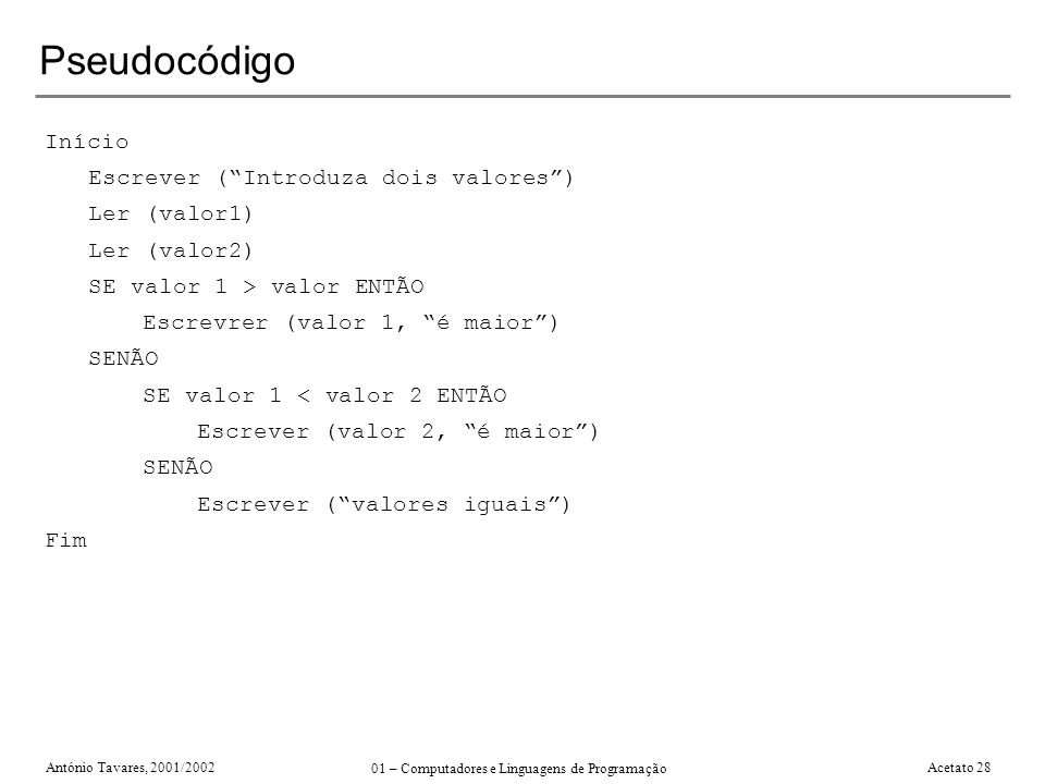 António Tavares, 2001/2002 01 – Computadores e Linguagens de Programação Acetato 28 Pseudocódigo Início Escrever (Introduza dois valores) Ler (valor1)
