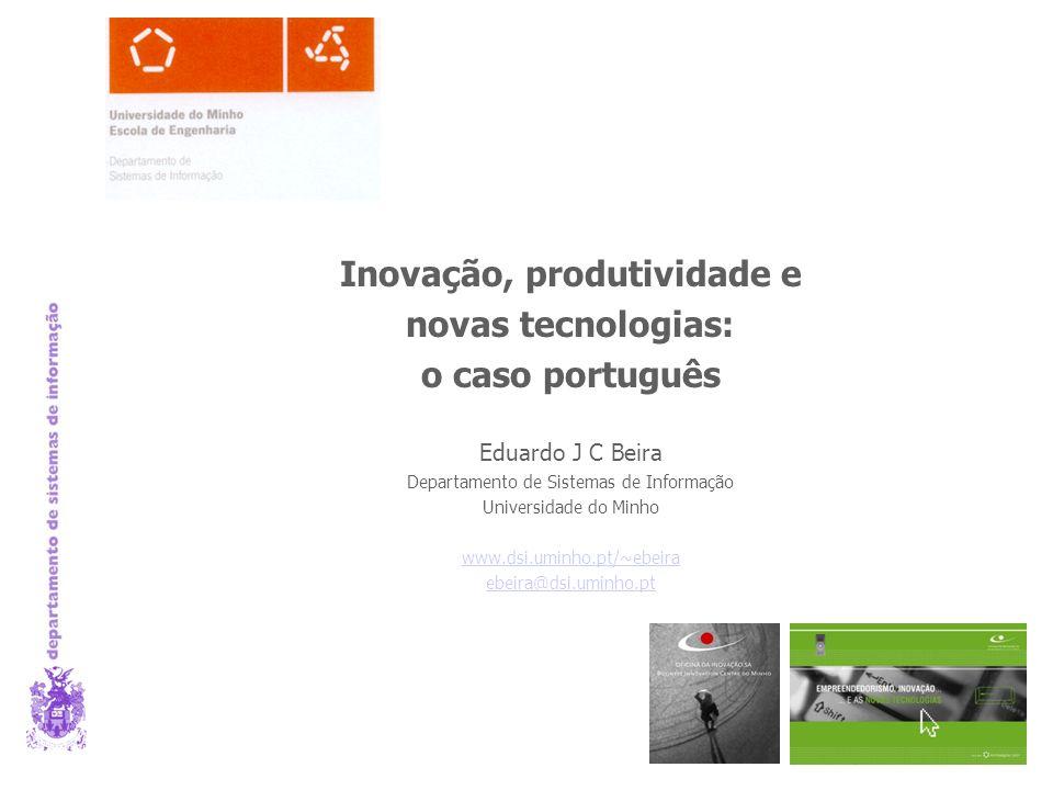Inovação, produtividade e novas tecnologias: o caso português Eduardo J C Beira Departamento de Sistemas de Informação Universidade do Minho www.dsi.uminho.pt/~ebeira ebeira@dsi.uminho.pt