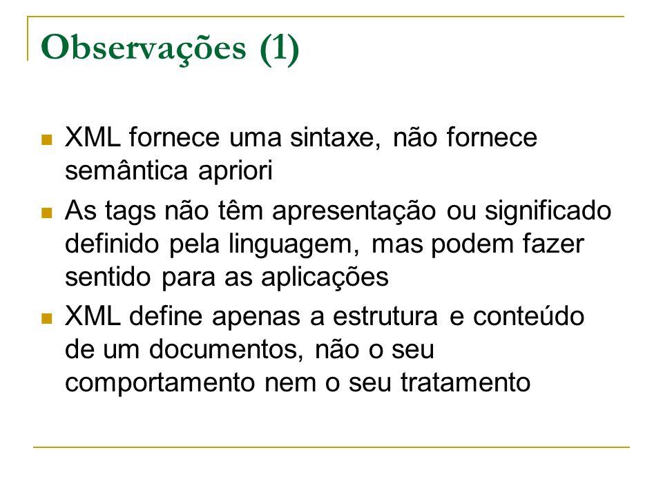 Observações (1) XML fornece uma sintaxe, não fornece semântica apriori As tags não têm apresentação ou significado definido pela linguagem, mas podem