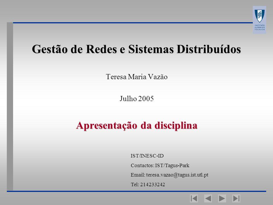 Gestão de Redes e Sistemas Distribuídos Teresa Maria Vazão Julho 2005 Apresentação da disciplina IST/INESC-ID Contactos: IST/Tagus-Park Email: teresa.vazao@tagus.ist.utl.pt Tel: 214233242