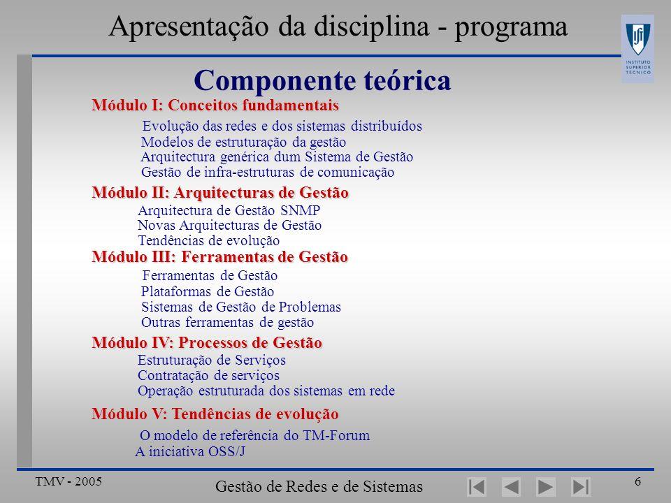 TMV - 2005 Gestão de Redes e de Sistemas Distribuídos 6 Apresentação da disciplina - programa Componente teórica Módulo I: Conceitos fundamentais Evolução das redes e dos sistemas distribuídos Modelos de estruturação da gestão Arquitectura genérica dum Sistema de Gestão Gestão de infra-estruturas de comunicação Módulo II: Arquitecturas de Gestão Arquitectura de Gestão SNMP Novas Arquitecturas de Gestão Tendências de evolução Módulo III: Ferramentas de Gestão Módulo III: Ferramentas de Gestão Ferramentas de Gestão Plataformas de Gestão Sistemas de Gestão de Problemas Outras ferramentas de gestão Módulo IV: Processos de Gestão Estruturação de Serviços Contratação de serviços Operação estruturada dos sistemas em rede Módulo V: Tendências de evolução O modelo de referência do TM-Forum A iniciativa OSS/J