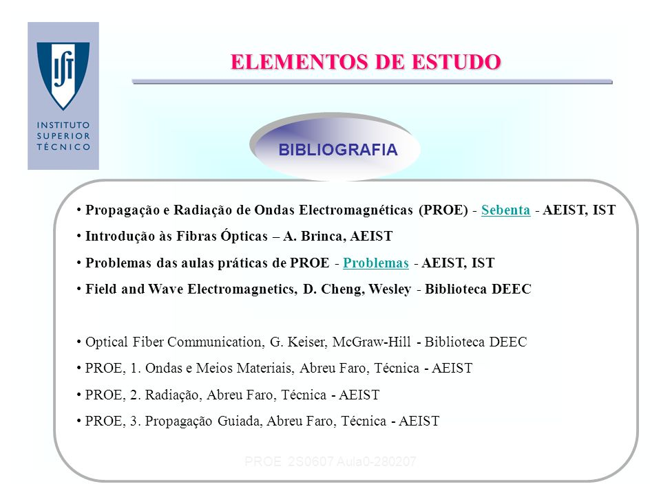 PROE 2S0607 Aula0-280207 Outros Elementos de Estudo Carta de Smith Utilização de um monopolo eléctrico de Hertz ( 60 kHz) Introdução às fibras ópticas O espectro electromagnético Fundamentos de Electromagnetismo Cursos na Web relacionados com a disciplina Uma Introdução à Compatibilidade Electromagnética Comunicações por Fibra Óptica OUTROS ELEMENTOS OUTROS ELEMENTOS VISUALIZAÇÕES PEQUENOS VIDEOS PEQUENOS VIDEOS