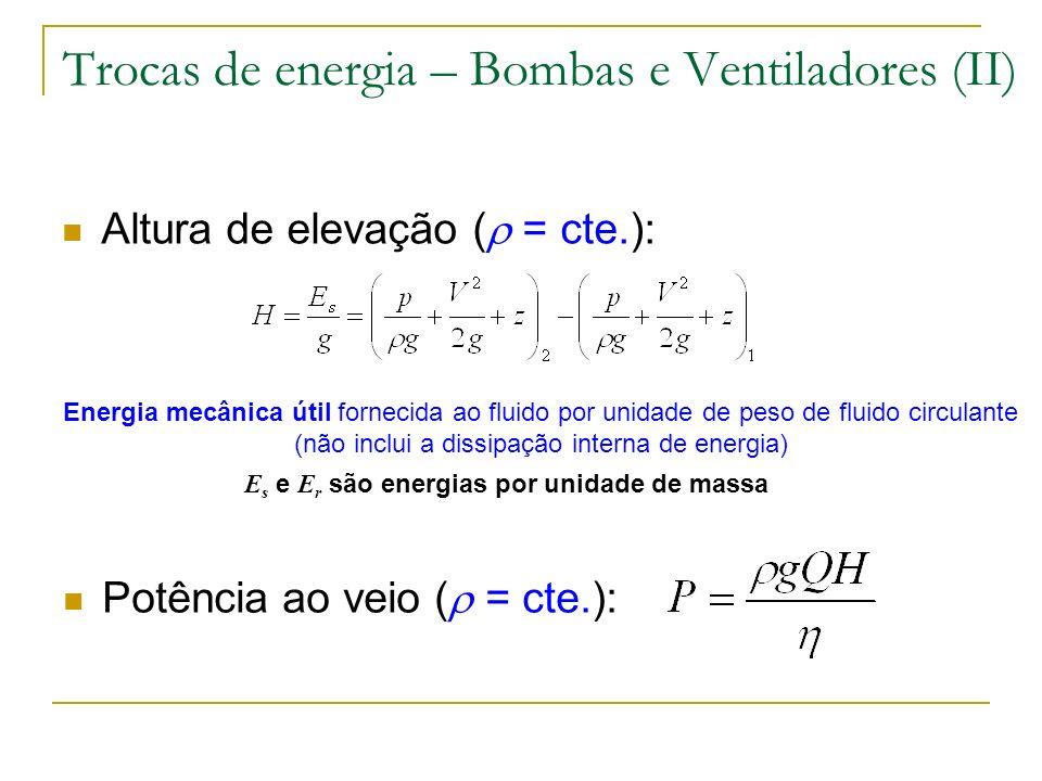 Trocas de energia – Bombas e Ventiladores (II) Altura de elevação ( = cte.): Energia mecânica útil fornecida ao fluido por unidade de peso de fluido c