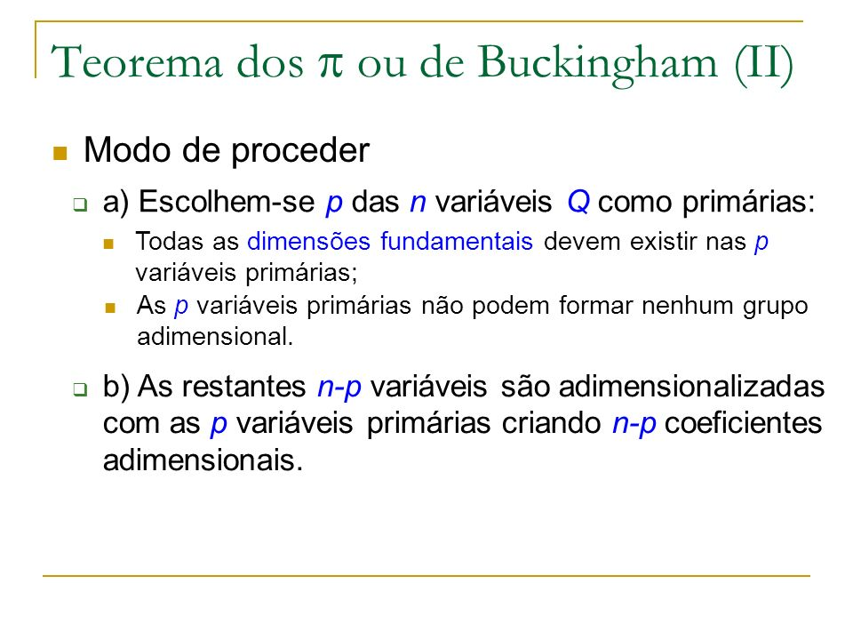 Teorema dos ou de Buckingham (II) Modo de proceder a) Escolhem-se p das n variáveis Q como primárias: Todas as dimensões fundamentais devem existir na