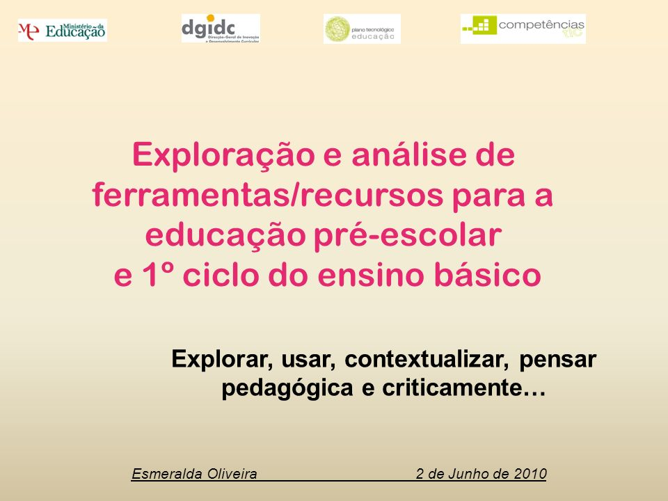 Esmeralda Oliveira 2 de Junho de 2010 Explorar, usar, contextualizar, pensar pedagógica e criticamente… Exploração e análise de ferramentas/recursos para a educação pré-escolar e 1º ciclo do ensino básico