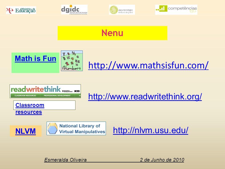 Esmeralda Oliveira 2 de Junho de 2010 NLVM Math is Fun Classroom resources Nenu http://www.mathsisfun.com/ http://nlvm.usu.edu/ http://www.readwritethink.org/