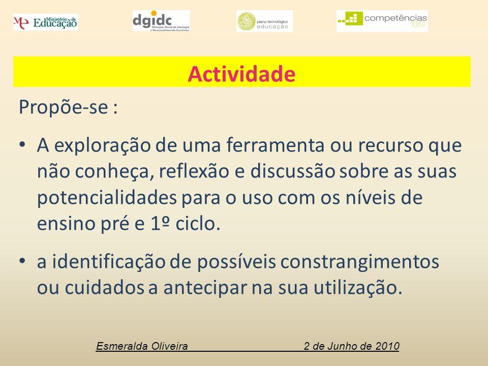Esmeralda Oliveira 2 de Junho de 2010 Actividade Propõe-se : A exploração de uma ferramenta ou recurso que não conheça, reflexão e discussão sobre as suas potencialidades para o uso com os níveis de ensino pré e 1º ciclo.