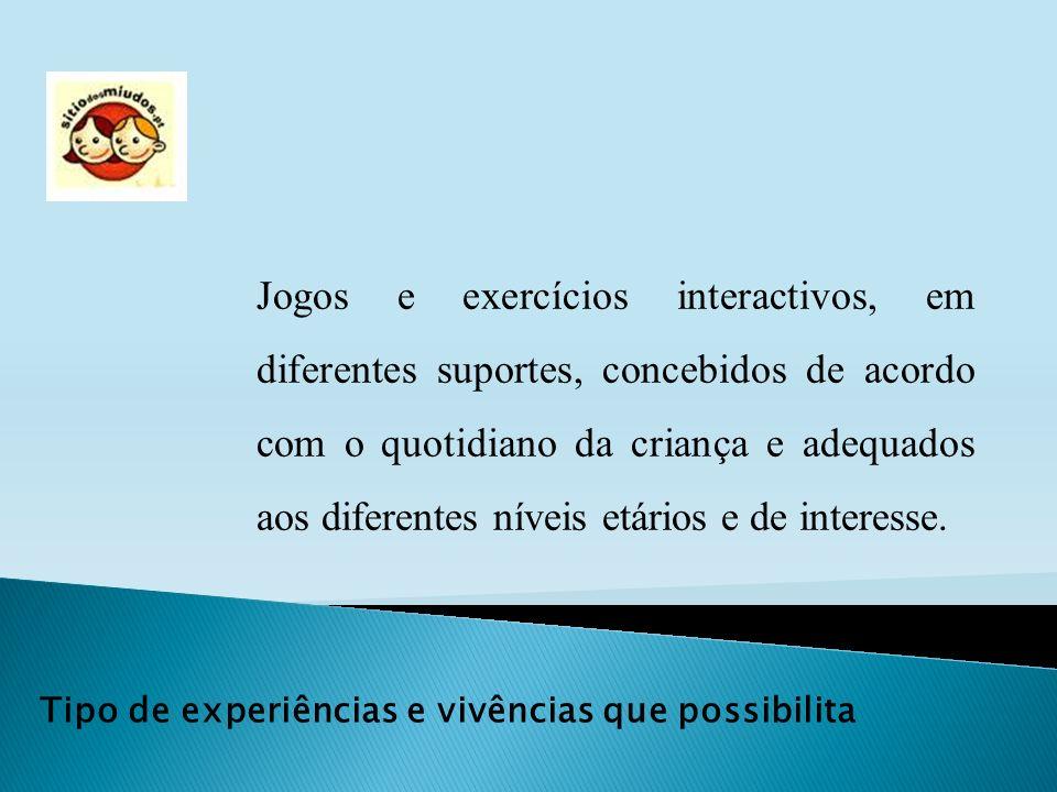 Tipo de experiências e vivências que possibilita Jogos e exercícios interactivos, em diferentes suportes, concebidos de acordo com o quotidiano da cri