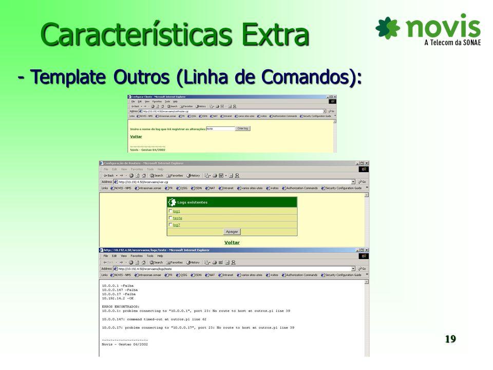 Características Extra - Template SNMP: Router novo – Inserção na tabela Equipment Router existente – Update na tabela Equipment (fornecedor, utilizador e data) - Template Banner: - Template AAA: Configuração OK – actualização na tabela EquipmentStatus (parâmetro AAA).