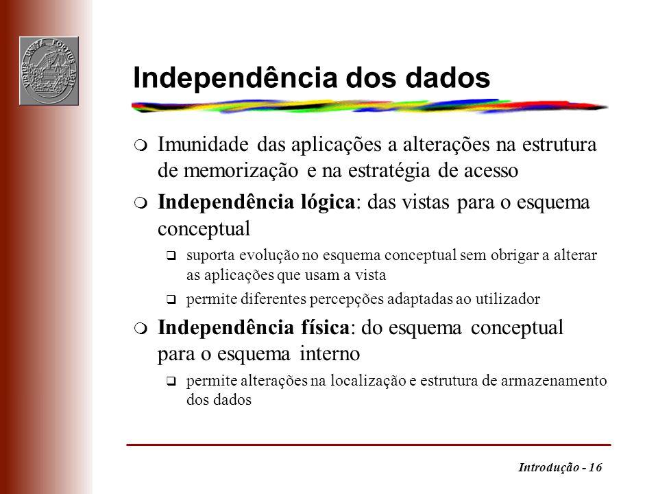 Introdução - 16 Independência dos dados m Imunidade das aplicações a alterações na estrutura de memorização e na estratégia de acesso m Independência