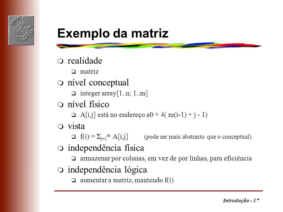 Introdução - 17 Exemplo da matriz m realidade q matriz m nível conceptual q integer array[1..n; 1..m] m nível físico q A[i,j] está no endereço a0 + 4(