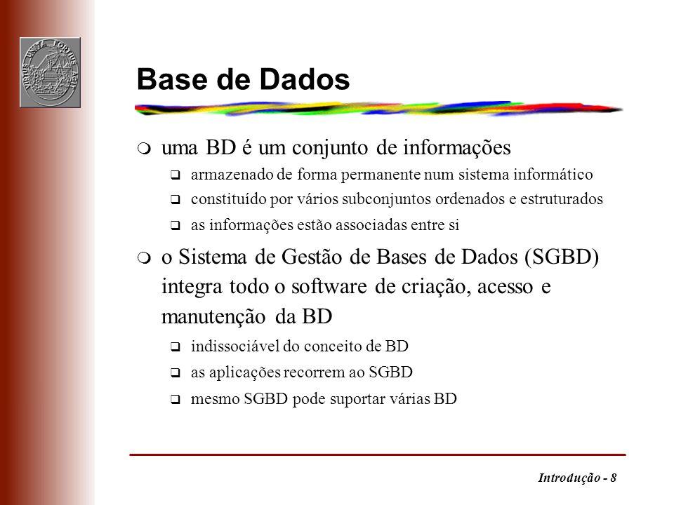 Introdução - 9 Sistema de Gestão de BD m Funções q dados persistentes q acesso arbitrário e eficiente a grandes quantidades de dados q suporte de um modelo de dados (abstracção matemática) complexidade exige princípios sólidos q linguagem de dados de alto nível, mas conveniente para vários tipos de utilizadores (casual, especializado, programador) LDD: definir LI: interrogar LMD: manipular q gestão de transacções (concorrência) q controlo de acessos (segurança) q robustez (integridade e recuperação)
