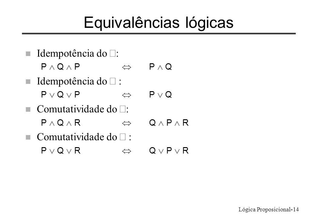 Lógica Proposicional-14 Equivalências lógicas Idempotência do : P Q P P Q Idempotência do : P Q P P Q Comutatividade do : P Q R Q P R Comutatividade d