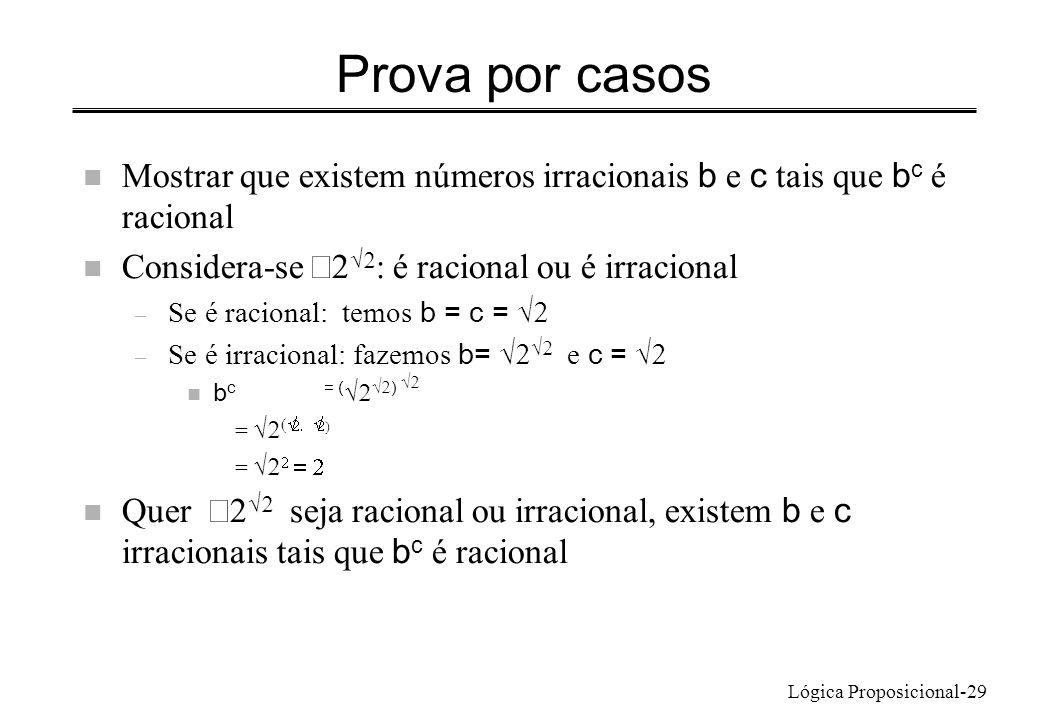 Lógica Proposicional-29 Prova por casos Mostrar que existem números irracionais b e c tais que b c é racional Considera-se : é racional ou é irraciona