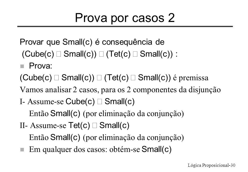 Lógica Proposicional-30 Prova por casos 2 Provar que Small(c) é consequência de (Cube(c) Small(c)) (Tet(c) Small(c)) : n Prova: (Cube(c) Small(c)) (Te