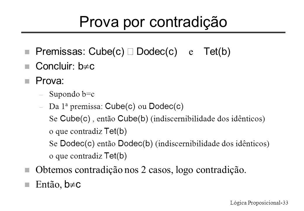Lógica Proposicional-33 Prova por contradição Premissas: Cube(c) Dodec(c) e Tet(b) Concluir : b c n Prova: – Supondo b=c – Da 1ª premissa: Cube(c) ou