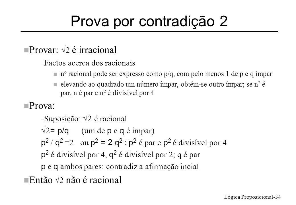 Lógica Proposicional-34 Prova por contradição 2 Provar: é irracional – Factos acerca dos racionais n nº racional pode ser expresso como p/q, com pelo