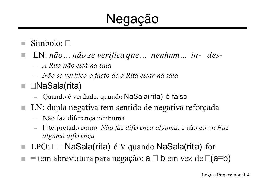 Lógica Proposicional-4 Negação Símbolo: n LN: não… não se verifica que… nenhum… in- des- – A Rita não está na sala – Não se verifica o facto de a Rita