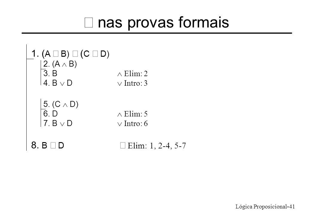 Lógica Proposicional-41 nas provas formais 1. ( A B) ( C D) 2. (A B) 3. B Elim: 2 4. B D Intro: 3 5. (C D) 6. D Elim: 5 7. B D Intro: 6 8. B D Elim: 1