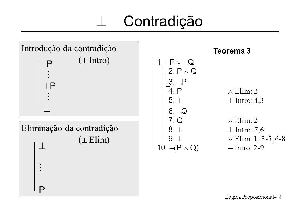 Lógica Proposicional-44 Contradição 1. P Q 2. P Q 3. P 4. P Elim: 2 5. Intro: 4,3 6. Q 7. Q Elim: 2 8. Intro: 7,6 9. Elim: 1, 3-5, 6-8 10. P Q) Intro:
