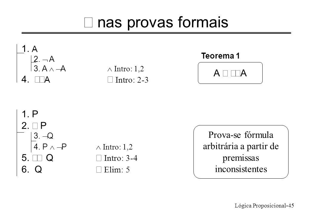 Lógica Proposicional-45 nas provas formais 1. A 2. A 3. A A Intro: 1,2 4. A Intro: 2-3 A 1. P 2. P 3. Q 4. P P Intro: 1,2 5. Q Intro: 3-4 6. Q Elim: 5