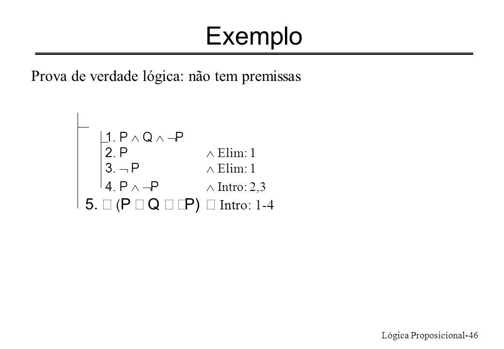 Lógica Proposicional-46 Exemplo 1. P Q P 2. P Elim: 1 3. P Elim: 1 4. P P Intro: 2,3 5. ( P Q P) Intro: 1-4 Prova de verdade lógica: não tem premissas