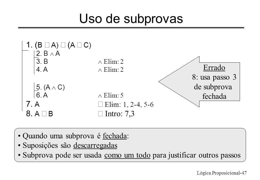 Lógica Proposicional-47 Uso de subprovas 1. ( B A) ( A C) 2. B A 3. B Elim: 2 4. A Elim: 2 5. (A C) 6. A Elim: 5 7. A Elim: 1, 2-4, 5-6 8. A B Intro: