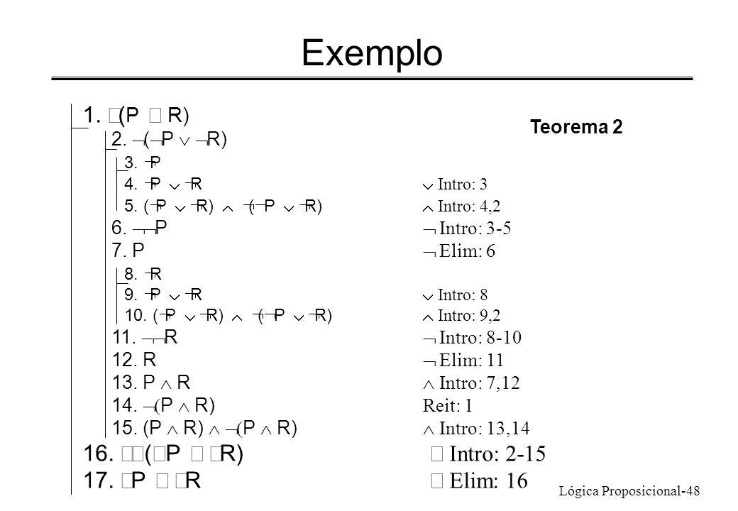 Lógica Proposicional-48 Exemplo 1. ( P R) 2. ( P R) 3. P 4. P R Intro: 3 5. ( P R) ( P R) Intro: 4,2 6. P Intro: 3-5 7. P Elim: 6 8. R 9. P R Intro: 8