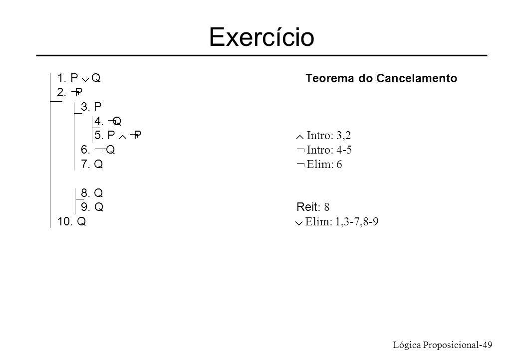 Lógica Proposicional-49 Exercício Teorema do Cancelamento 1. P Q 2. P 3. P 4. Q 5. P P Intro: 3,2 6. Q Intro: 4-5 7. Q Elim: 6 8. Q 9. QReit : 8 10. Q