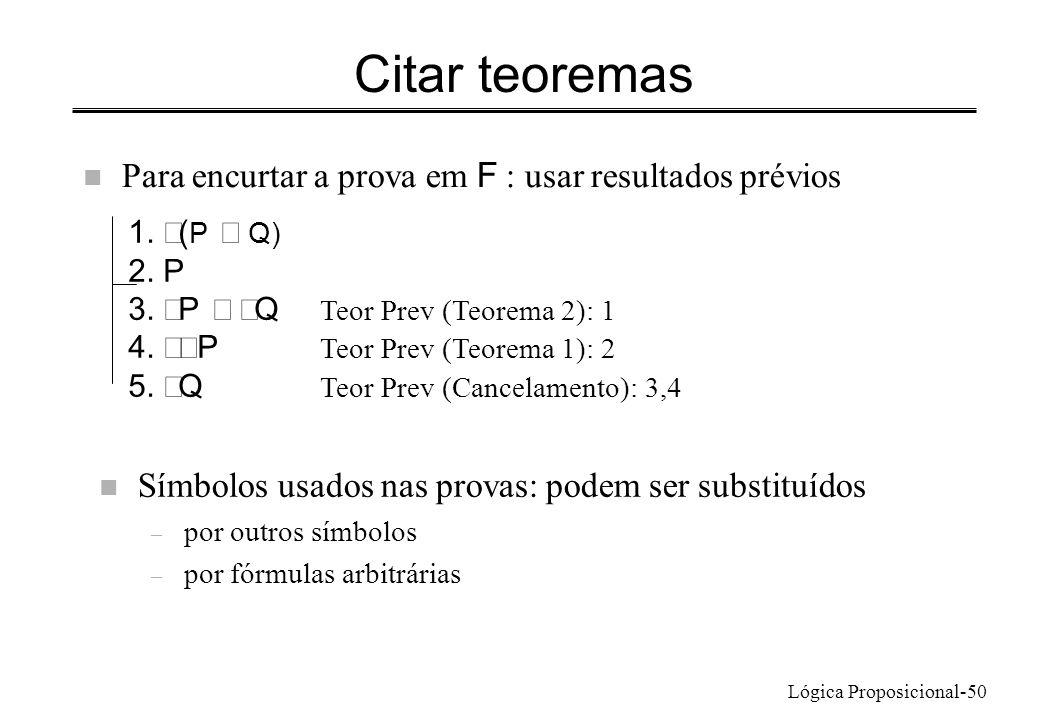 Lógica Proposicional-50 Citar teoremas Para encurtar a prova em F : usar resultados prévios 1. ( P Q) 2. P 3. P Q Teor Prev (Teorema 2): 1 4. P Teor P