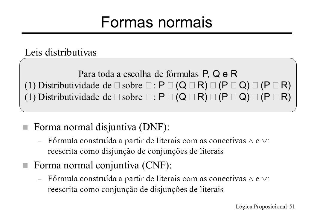 Lógica Proposicional-51 Formas normais Leis distributivas Para toda a escolha de fórmulas P, Q e R (1) Distributividade de sobre : P (Q R) (P Q) (P R)