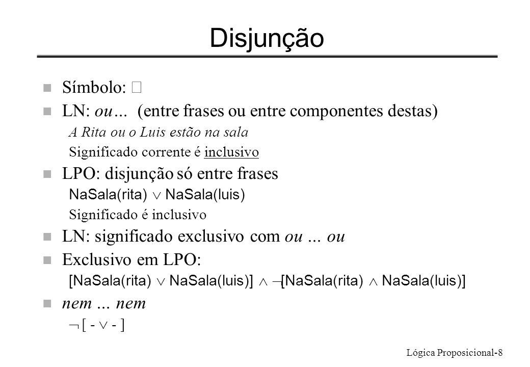 Lógica Proposicional-8 Disjunção Símbolo: n LN: ou… (entre frases ou entre componentes destas) A Rita ou o Luis estão na sala Significado corrente é i