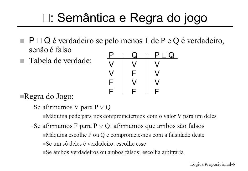 Lógica Proposicional-9 : Semântica e Regra do jogo P Q é verdadeiro se pelo menos 1 de P e Q é verdadeiro, senão é falso n Tabela de verdade: PQP Q VV